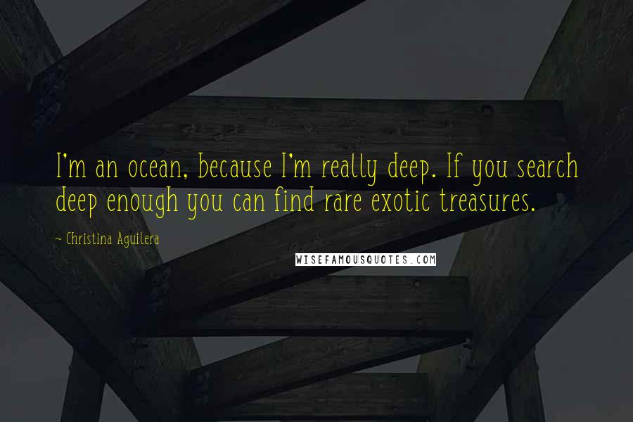 Christina Aguilera quotes: I'm an ocean, because I'm really deep. If you search deep enough you can find rare exotic treasures.