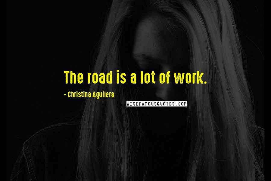 Christina Aguilera quotes: The road is a lot of work.