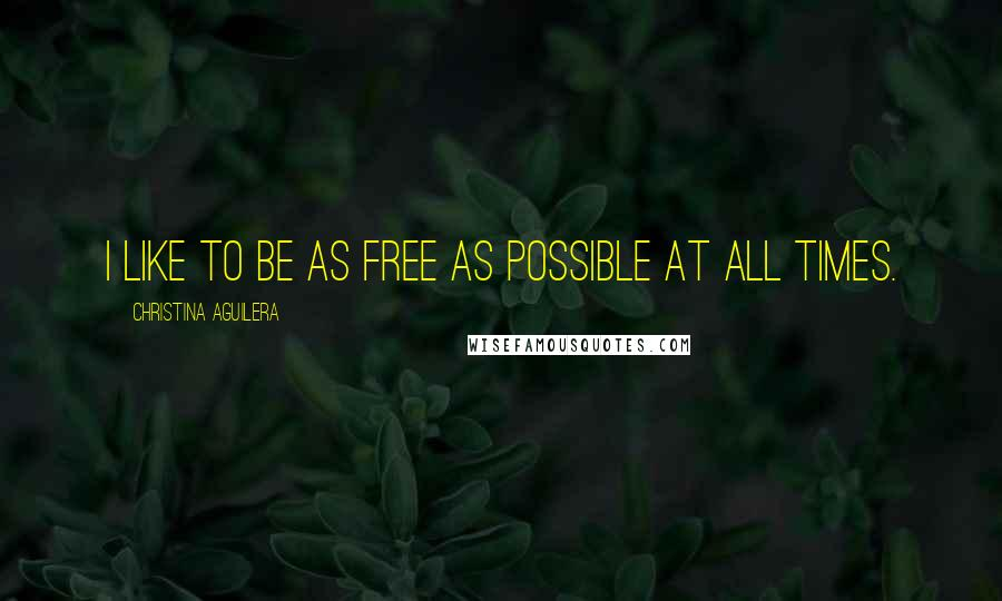 Christina Aguilera quotes: I like to be as free as possible at all times.