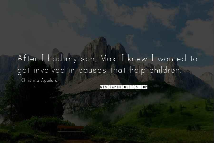 Christina Aguilera quotes: After I had my son, Max, I knew I wanted to get involved in causes that help children.
