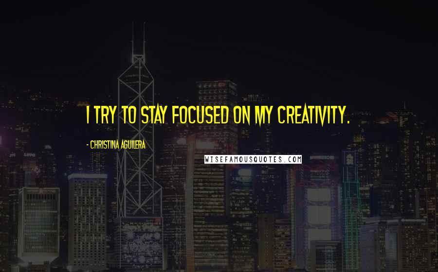 Christina Aguilera quotes: I try to stay focused on my creativity.