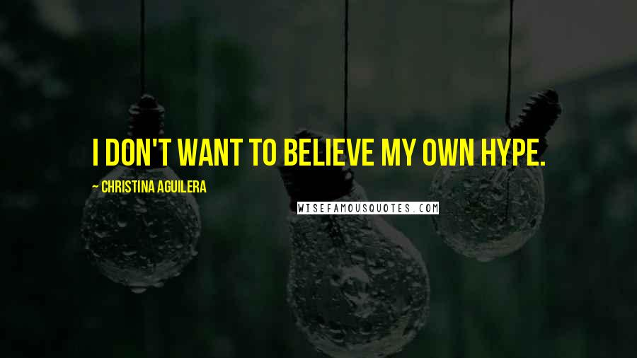 Christina Aguilera quotes: I don't want to believe my own hype.