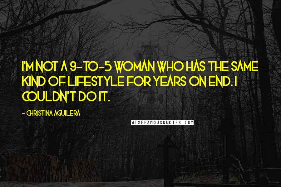 Christina Aguilera quotes: I'm not a 9-to-5 woman who has the same kind of lifestyle for years on end. I couldn't do it.