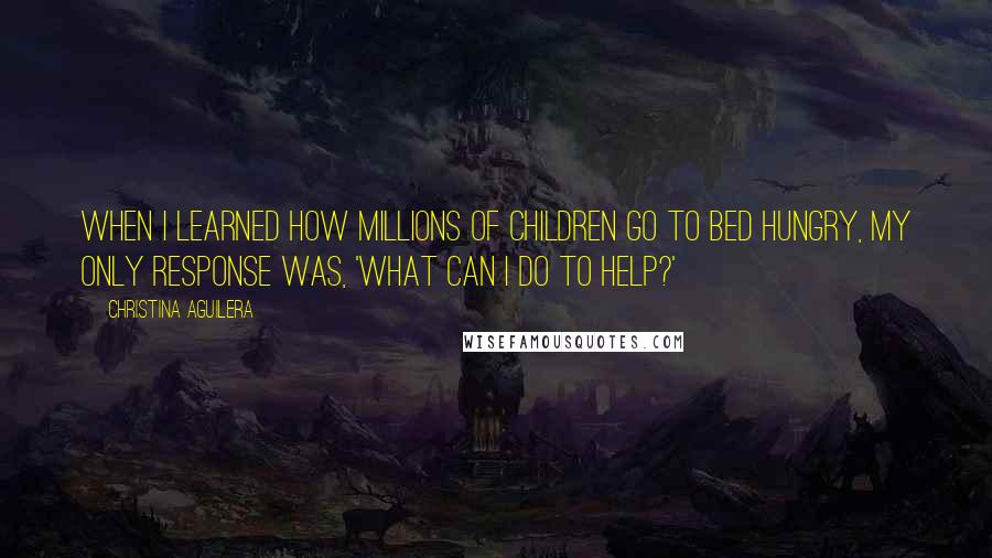 Christina Aguilera quotes: When I learned how millions of children go to bed hungry, my only response was, 'What can I do to help?'