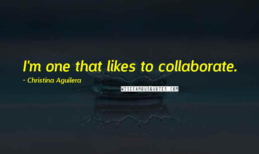 Christina Aguilera quotes: I'm one that likes to collaborate.