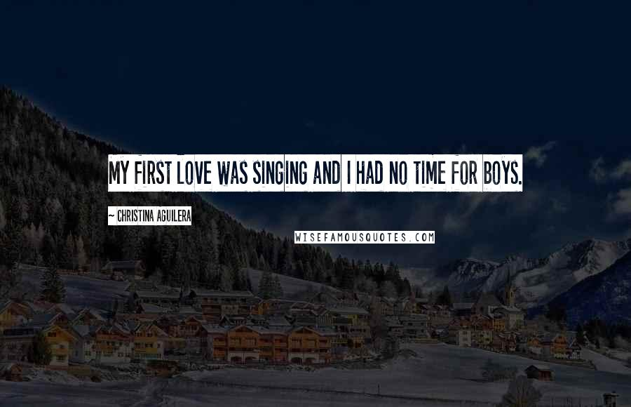 Christina Aguilera quotes: My first love was singing and I had no time for boys.