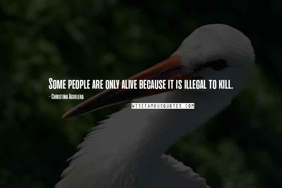 Christina Aguilera quotes: Some people are only alive because it is illegal to kill.