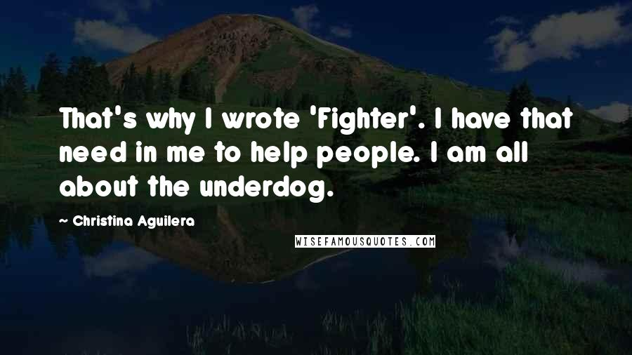 Christina Aguilera quotes: That's why I wrote 'Fighter'. I have that need in me to help people. I am all about the underdog.