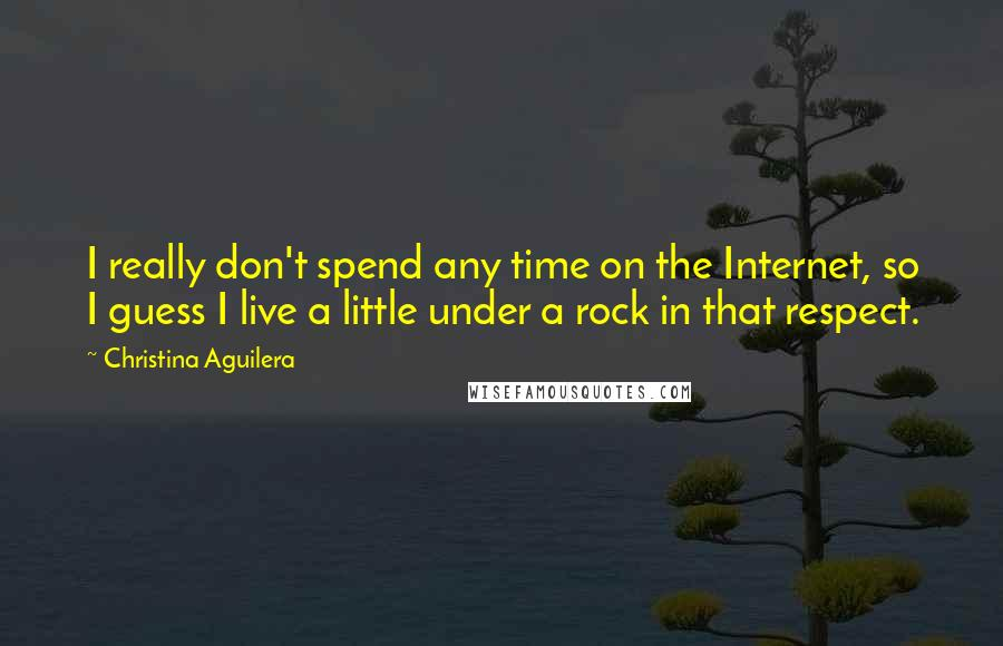 Christina Aguilera quotes: I really don't spend any time on the Internet, so I guess I live a little under a rock in that respect.