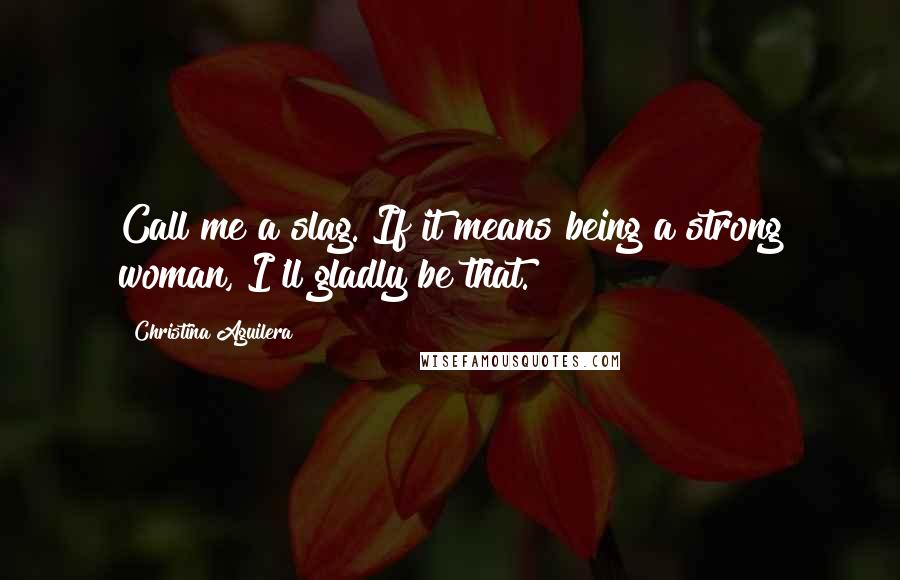Christina Aguilera quotes: Call me a slag. If it means being a strong woman, I'll gladly be that.