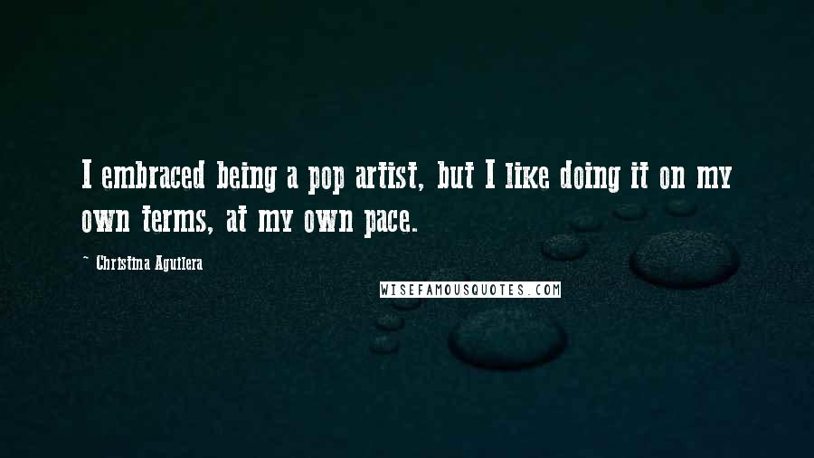 Christina Aguilera quotes: I embraced being a pop artist, but I like doing it on my own terms, at my own pace.