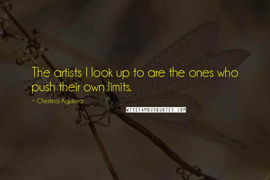 Christina Aguilera quotes: The artists I look up to are the ones who push their own limits.