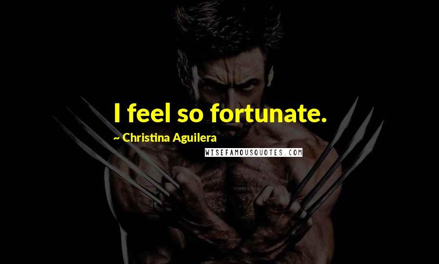 Christina Aguilera quotes: I feel so fortunate.