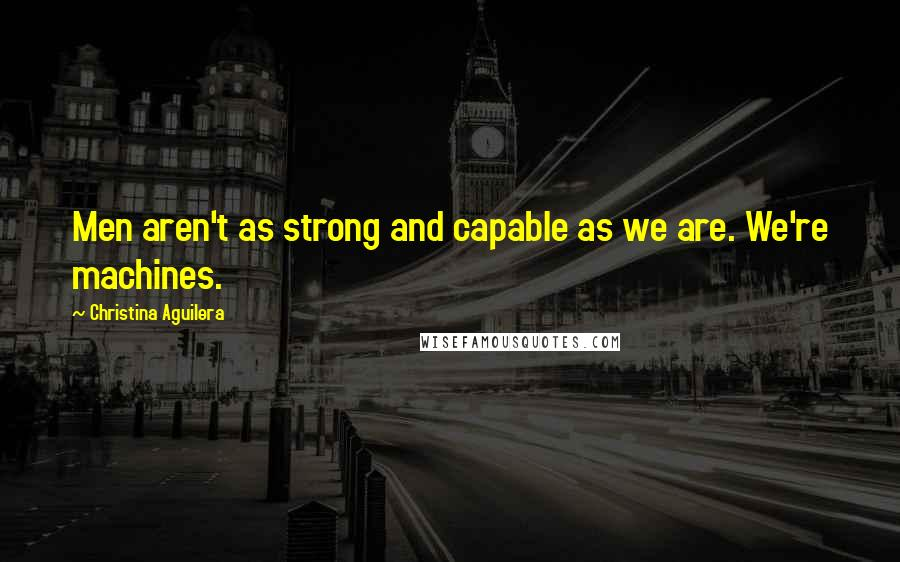 Christina Aguilera quotes: Men aren't as strong and capable as we are. We're machines.