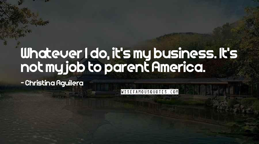 Christina Aguilera quotes: Whatever I do, it's my business. It's not my job to parent America.