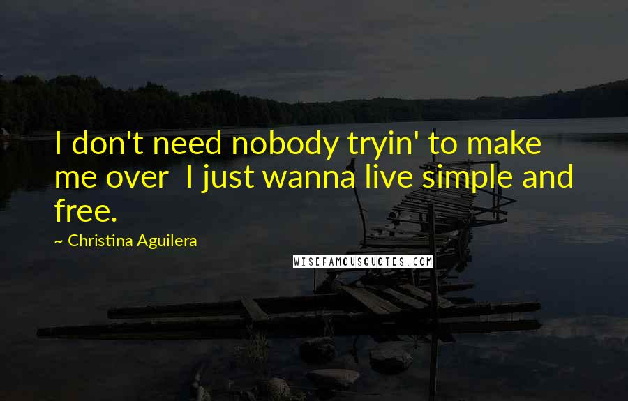 Christina Aguilera quotes: I don't need nobody tryin' to make me over I just wanna live simple and free.