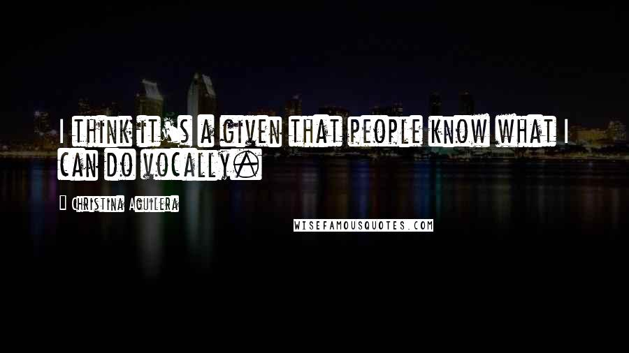 Christina Aguilera quotes: I think it's a given that people know what I can do vocally.