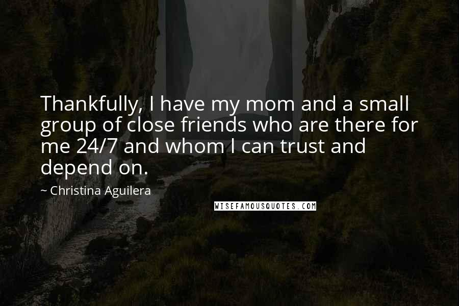 Christina Aguilera quotes: Thankfully, I have my mom and a small group of close friends who are there for me 24/7 and whom I can trust and depend on.