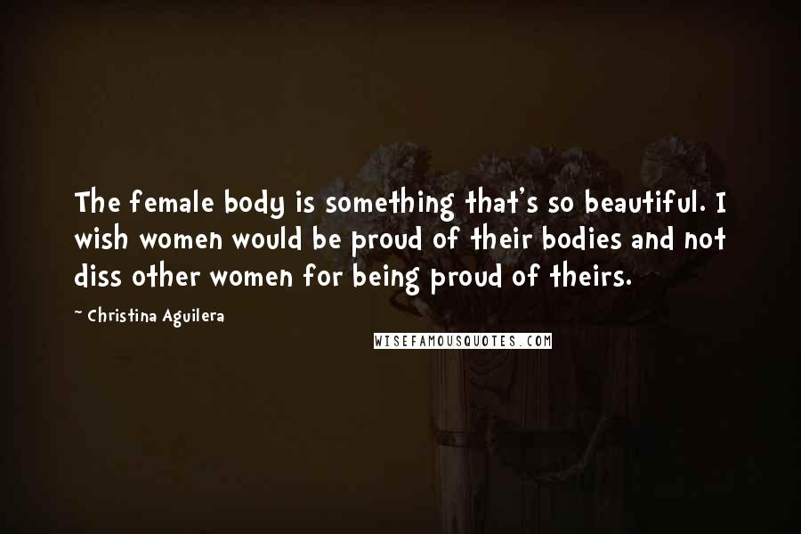 Christina Aguilera quotes: The female body is something that's so beautiful. I wish women would be proud of their bodies and not diss other women for being proud of theirs.