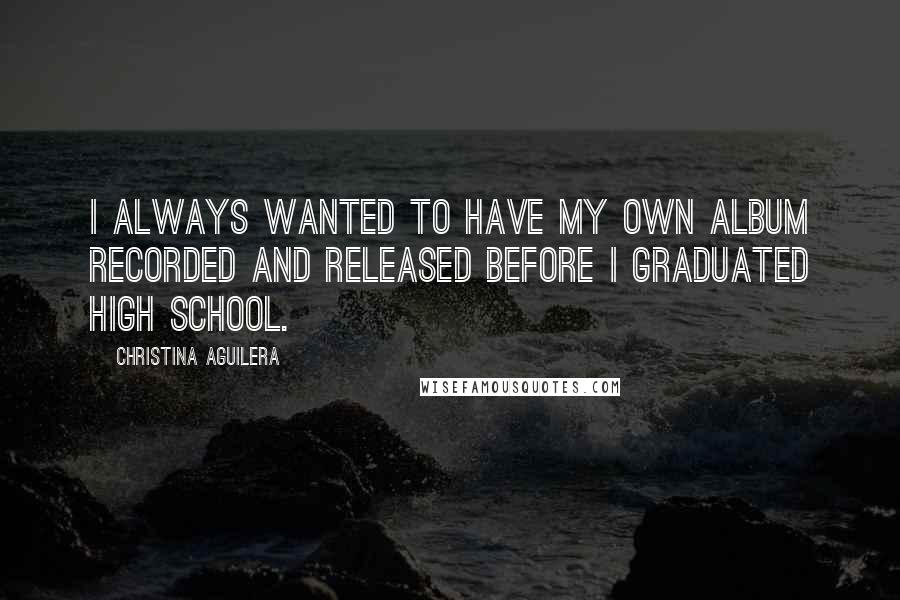 Christina Aguilera quotes: I always wanted to have my own album recorded and released before I graduated high school.