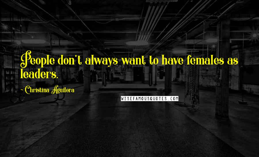 Christina Aguilera quotes: People don't always want to have females as leaders.