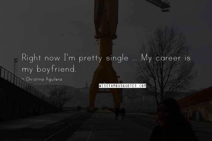 Christina Aguilera quotes: Right now I'm pretty single ... My career is my boyfriend.
