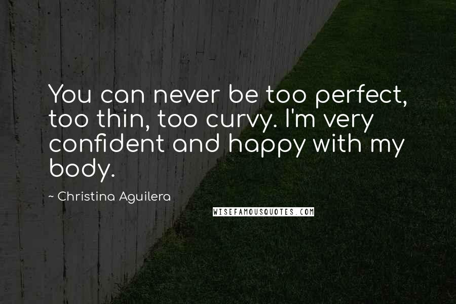 Christina Aguilera quotes: You can never be too perfect, too thin, too curvy. I'm very confident and happy with my body.