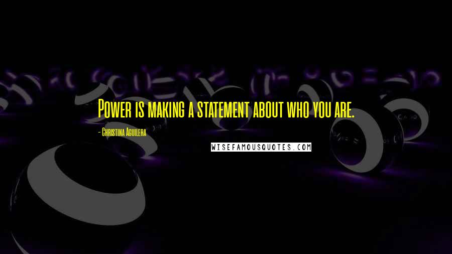 Christina Aguilera quotes: Power is making a statement about who you are.