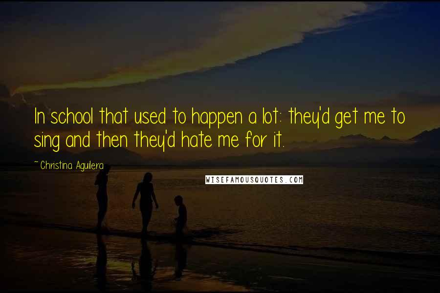Christina Aguilera quotes: In school that used to happen a lot: they'd get me to sing and then they'd hate me for it.