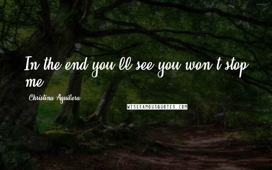 Christina Aguilera quotes: In the end you'll see you won't stop me.