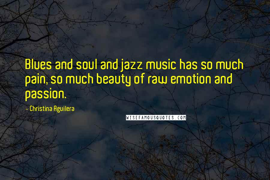 Christina Aguilera quotes: Blues and soul and jazz music has so much pain, so much beauty of raw emotion and passion.