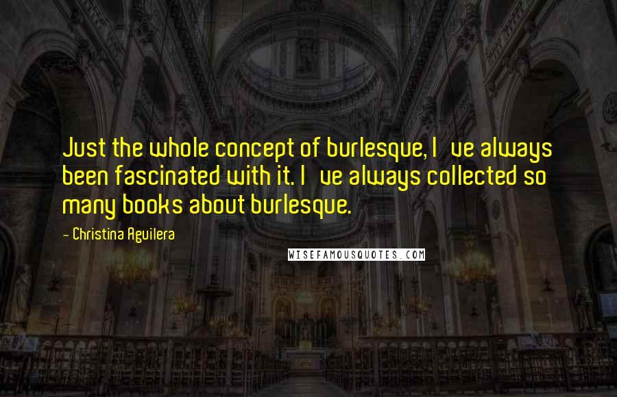 Christina Aguilera quotes: Just the whole concept of burlesque, I've always been fascinated with it. I've always collected so many books about burlesque.