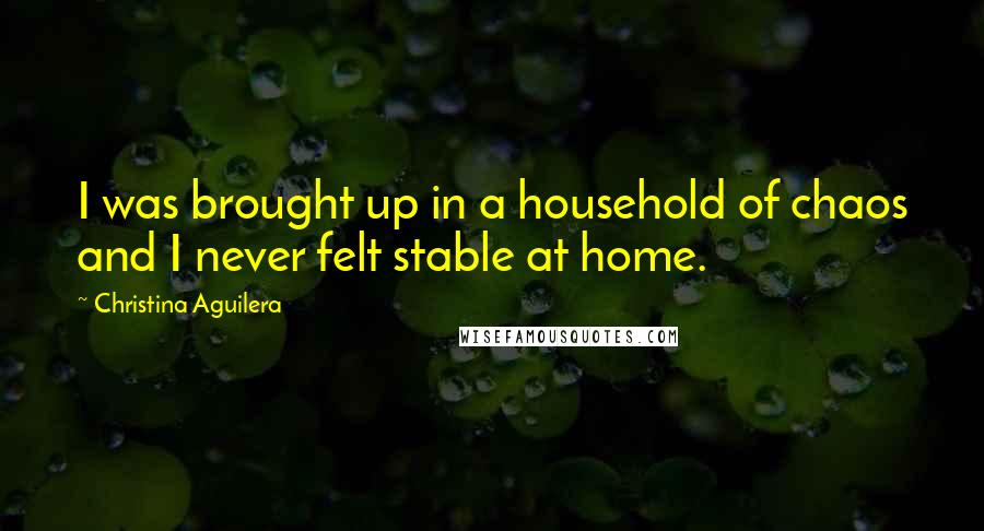 Christina Aguilera quotes: I was brought up in a household of chaos and I never felt stable at home.