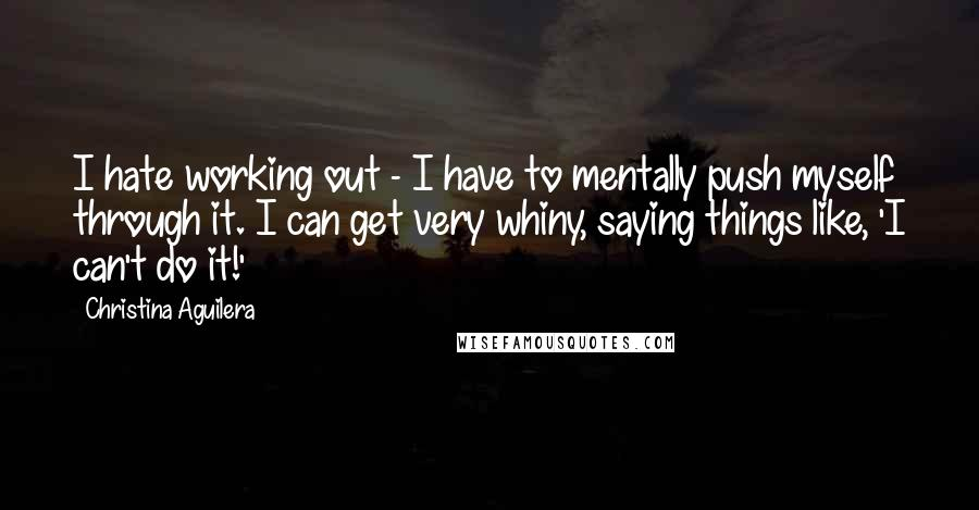 Christina Aguilera quotes: I hate working out - I have to mentally push myself through it. I can get very whiny, saying things like, 'I can't do it!'