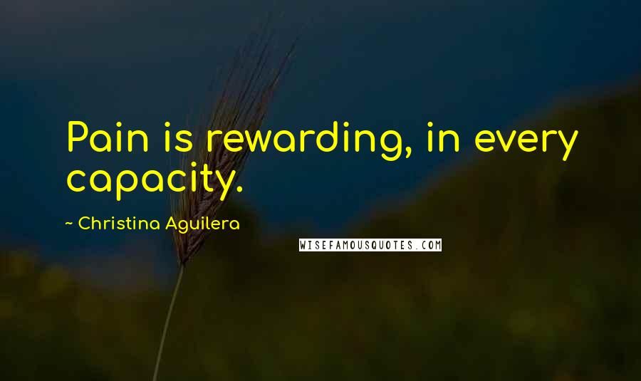 Christina Aguilera quotes: Pain is rewarding, in every capacity.