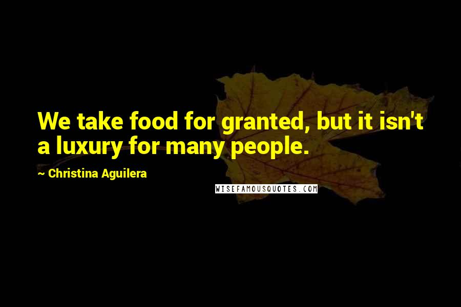 Christina Aguilera quotes: We take food for granted, but it isn't a luxury for many people.