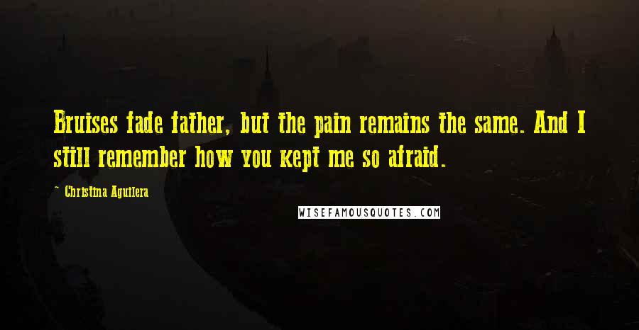 Christina Aguilera quotes: Bruises fade father, but the pain remains the same. And I still remember how you kept me so afraid.