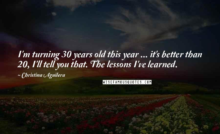 Christina Aguilera quotes: I'm turning 30 years old this year ... it's better than 20, I'll tell you that. The lessons I've learned.