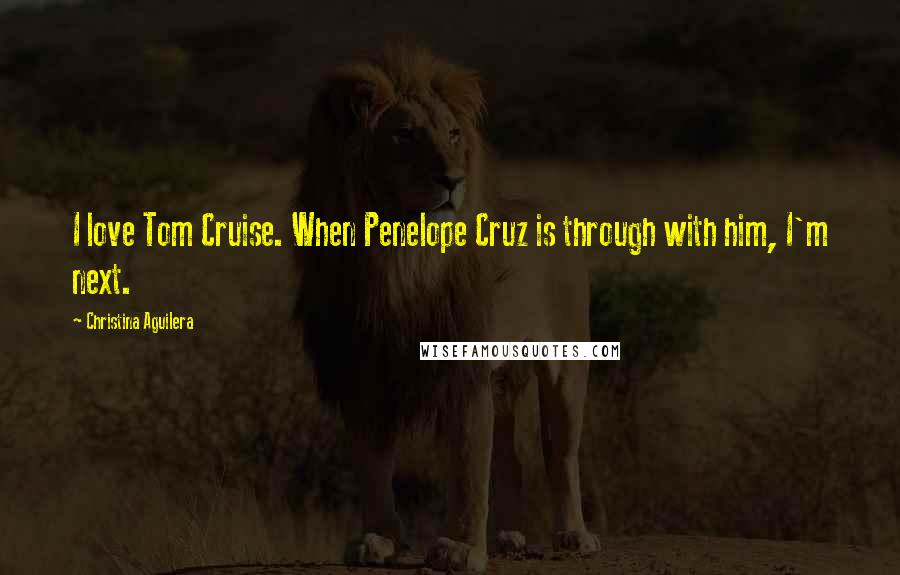 Christina Aguilera quotes: I love Tom Cruise. When Penelope Cruz is through with him, I'm next.