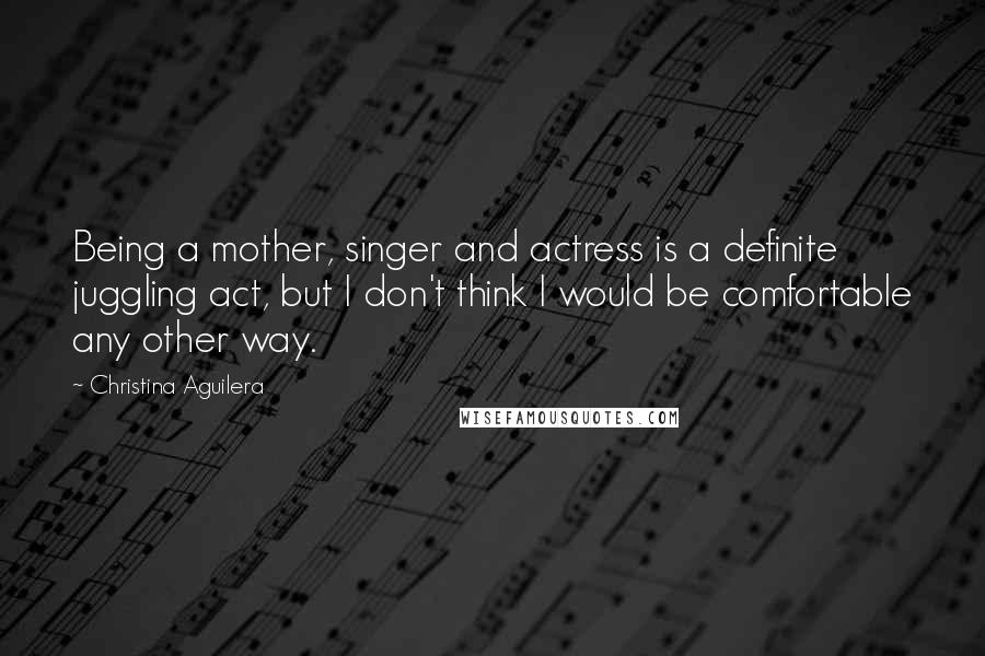 Christina Aguilera quotes: Being a mother, singer and actress is a definite juggling act, but I don't think I would be comfortable any other way.