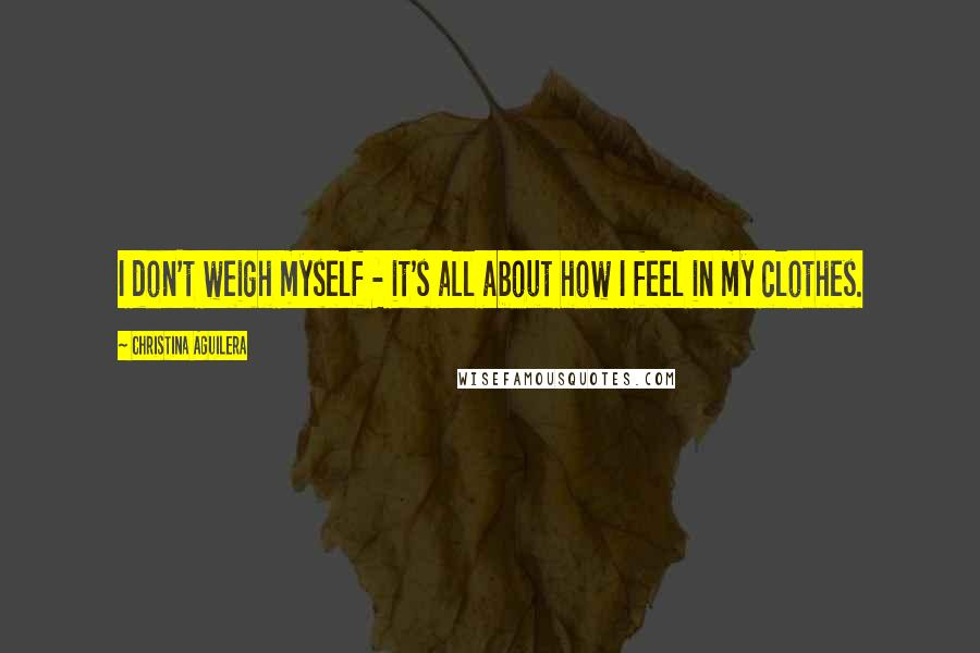 Christina Aguilera quotes: I don't weigh myself - it's all about how I feel in my clothes.