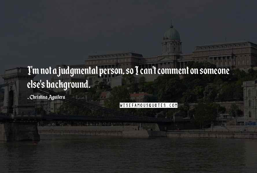 Christina Aguilera quotes: I'm not a judgmental person, so I can't comment on someone else's background.