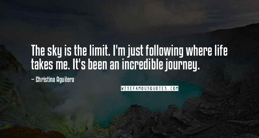 Christina Aguilera quotes: The sky is the limit. I'm just following where life takes me. It's been an incredible journey.