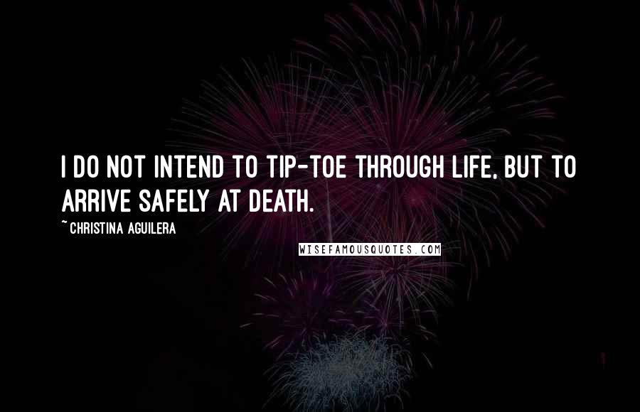 Christina Aguilera quotes: I do not intend to tip-toe through life, but to arrive safely at death.