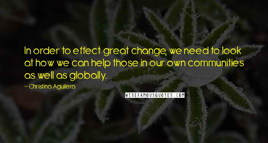 Christina Aguilera quotes: In order to effect great change, we need to look at how we can help those in our own communities as well as globally.