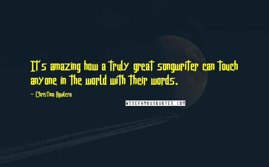 Christina Aguilera quotes: It's amazing how a truly great songwriter can touch anyone in the world with their words.