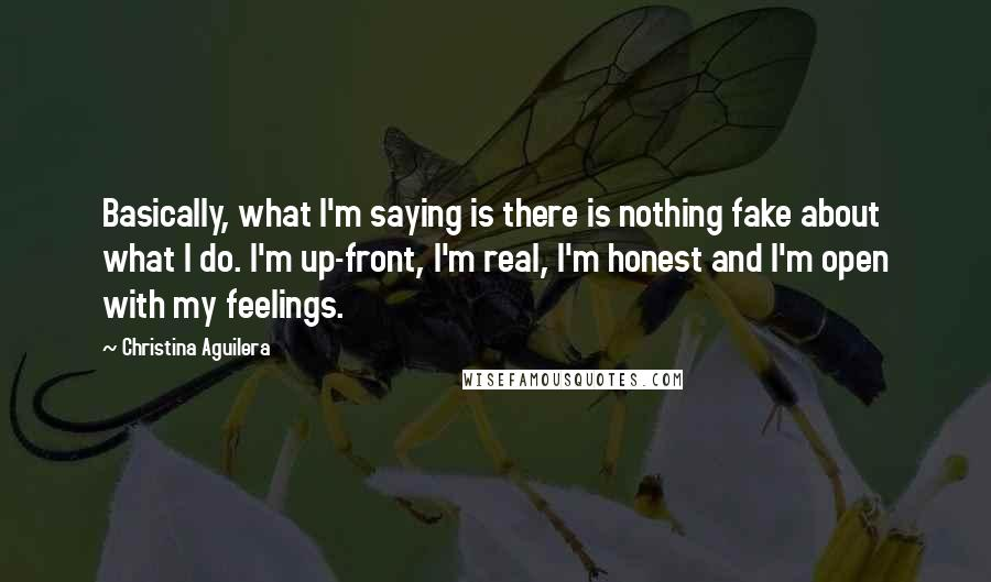 Christina Aguilera quotes: Basically, what I'm saying is there is nothing fake about what I do. I'm up-front, I'm real, I'm honest and I'm open with my feelings.