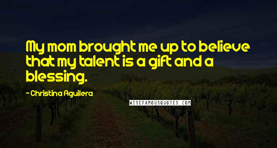Christina Aguilera quotes: My mom brought me up to believe that my talent is a gift and a blessing.