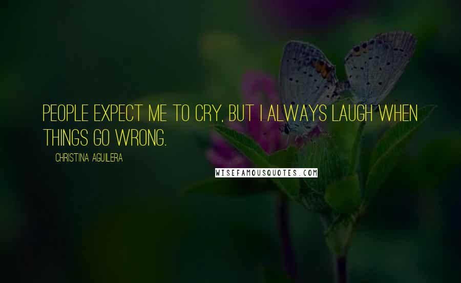 Christina Aguilera quotes: People expect me to cry, but I always laugh when things go wrong.