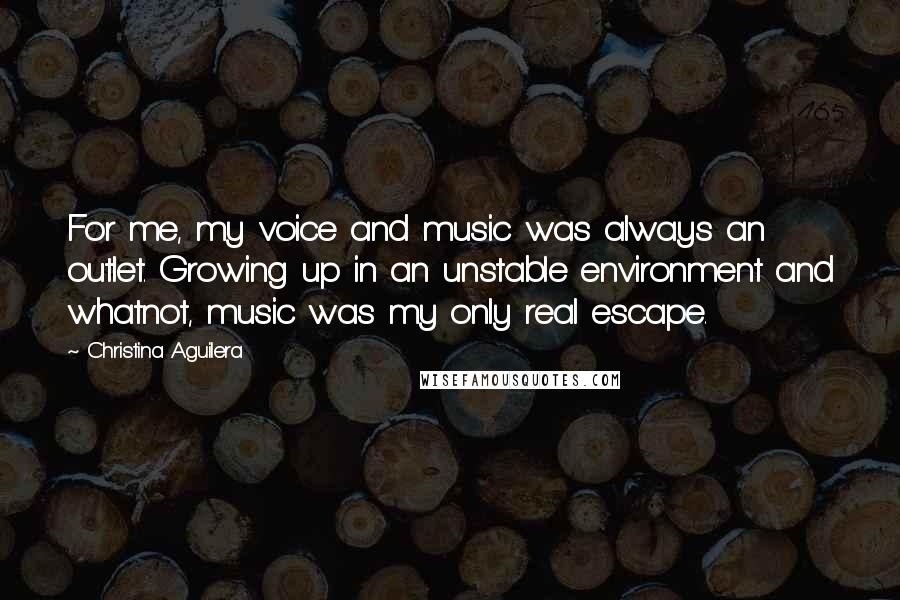 Christina Aguilera quotes: For me, my voice and music was always an outlet. Growing up in an unstable environment and whatnot, music was my only real escape.